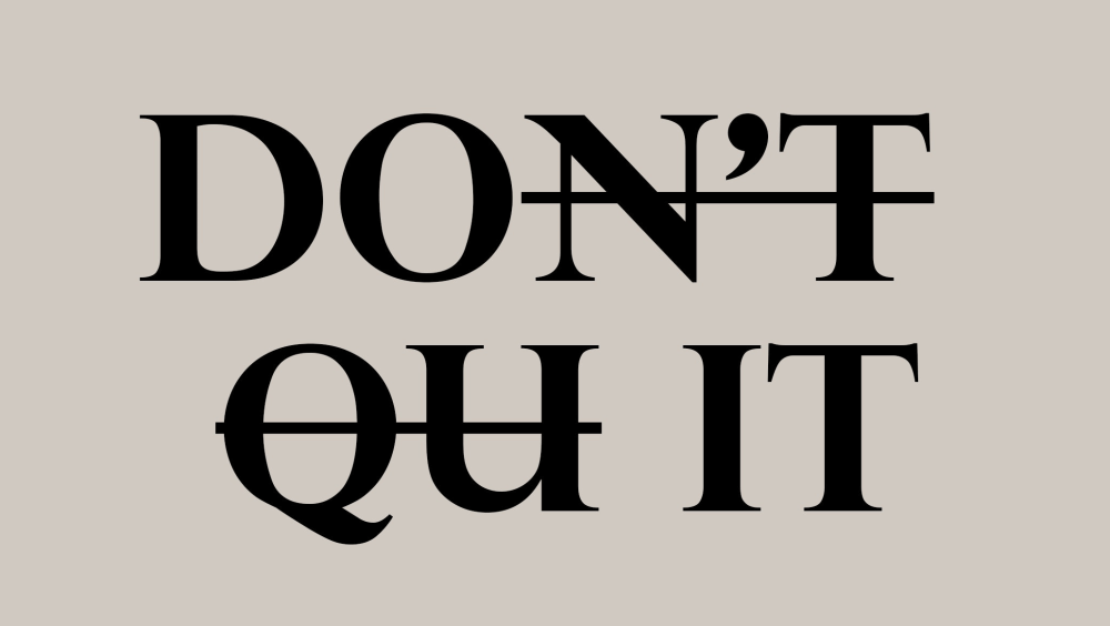 "Black text on a gray background that says ""DON'T QUIT"". The ""N'T"" and ""QU"" are struck through, leaving the ""DO"" and ""IT"" as the only not-crossed-out parts. This image symbolizes debating whether or not to stop running your business and hire a CEO."